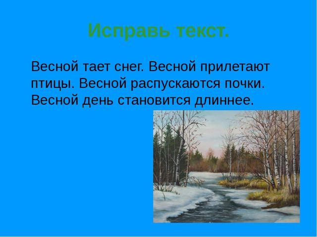 Исправь текст. Весной тает снег. Весной прилетают птицы. Весной распускаются...