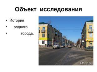 Объект исследования История родного города.