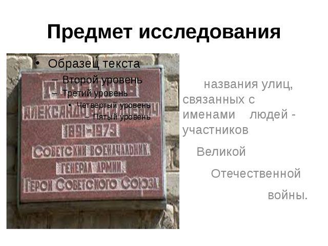 Предмет исследования названия улиц, связанных с именами людей - участников Ве...
