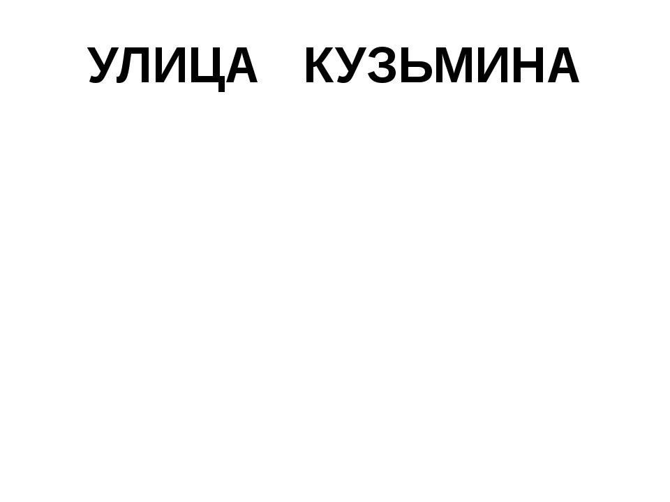 УЛИЦА КУЗЬМИНА