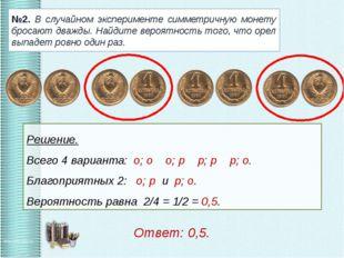 №2. В случайном эксперименте симметричную монету бросают дважды. Найдите веро