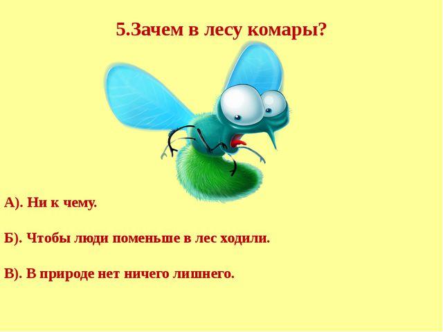 5.Зачем в лесу комары? А). Ни к чему. Б). Чтобы люди поменьше в лес ходили....
