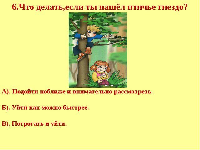 6.Что делать,если ты нашёл птичье гнездо? А). Подойти поближе и внимательно...