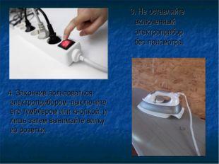 3. Не оставляйте включенный электроприбор без присмотра. 4. Закончив пользов