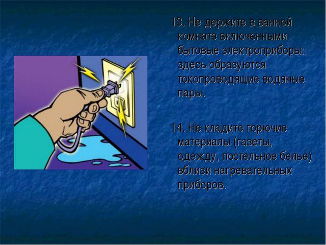 13. Не держите в ванной комнате включенными бытовые электроприборы: здесь об...