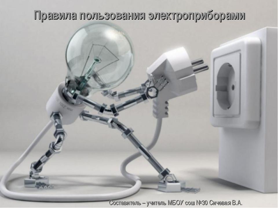 Правила пользования электроприборами Составитель – учитель МБОУ сош №30 Сичев...