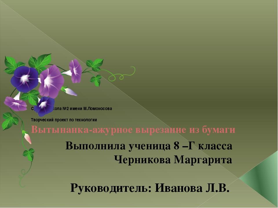 Средняя школа №2 имени М.Ломоносова Творческий проект по технологии Вытынанк...