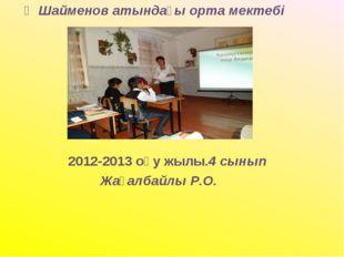 Қ Шайменов атындағы орта мектебі      2012-2013 оқу жылы.4 сынып