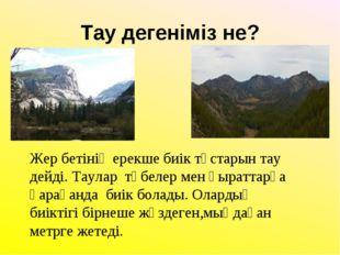 Тау дегеніміз не? Жер бетінің ерекше биік тұстарын тау дейді. Таулар төбелер