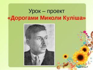 Урок – проект «Дорогами Миколи Куліша»