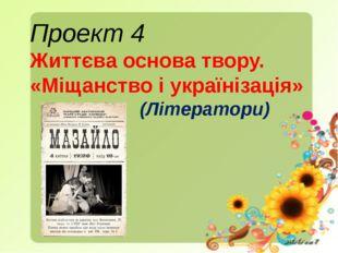 Проект 4 Життєва основа твору. «Міщанство і українізація» (Літератори)