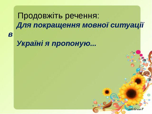 Продовжіть речення: Для покращення мовної ситуації в Україні я пропоную...