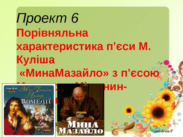 Проект 6 Порівняльна характеристика п'єси М. Куліша «МинаМазайло» з п'єсою Мо...