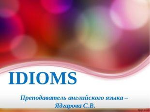 IDIOMS Преподаватель английского языка – Ядгарова С.В.