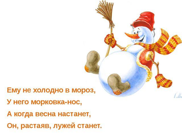 Ему не холодно в мороз, У него морковка-нос, А когда весна настанет, Он, раст...