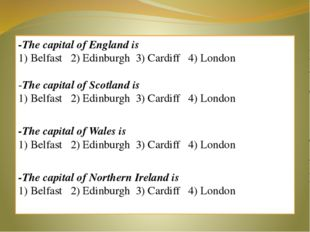 -The capital of England is 1) Belfast 2) Edinburgh 3) Cardiff 4) London -The