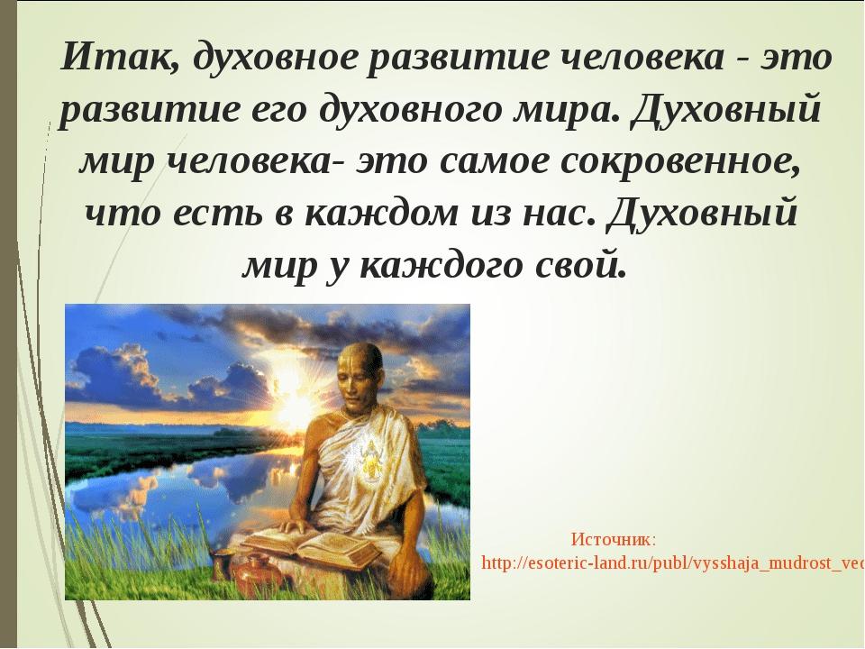 Итак, духовное развитие человека - это развитие его духовного мира. Духовный...