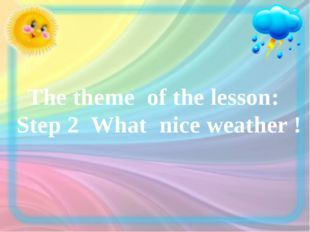 The theme of the lesson: Step 2 What nice weather !
