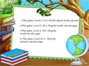 1.Play game .Level 2. 13 a. Put the objects in the pictures 2.Play game. Lev
