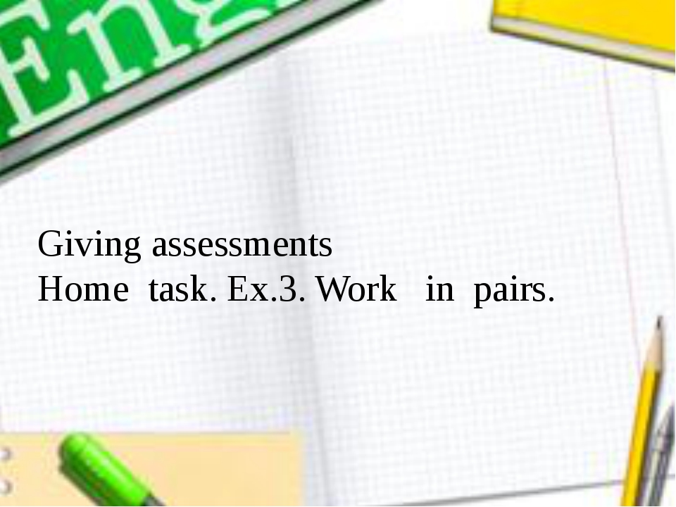 Giving аssessments Home task. Ex.3. Work in pairs.