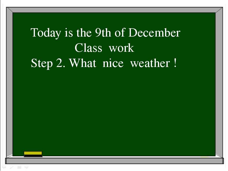 Today is the 9th of December Class work Step 2. What nice weather !