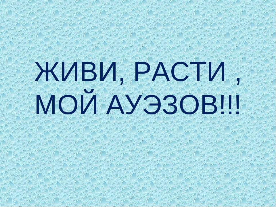 ЖИВИ, РАСТИ , МОЙ АУЭЗОВ!!!