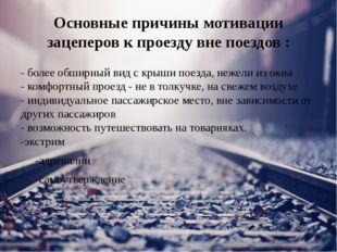 Основные причины мотивации зацеперов к проезду вне поездов : - более обширный