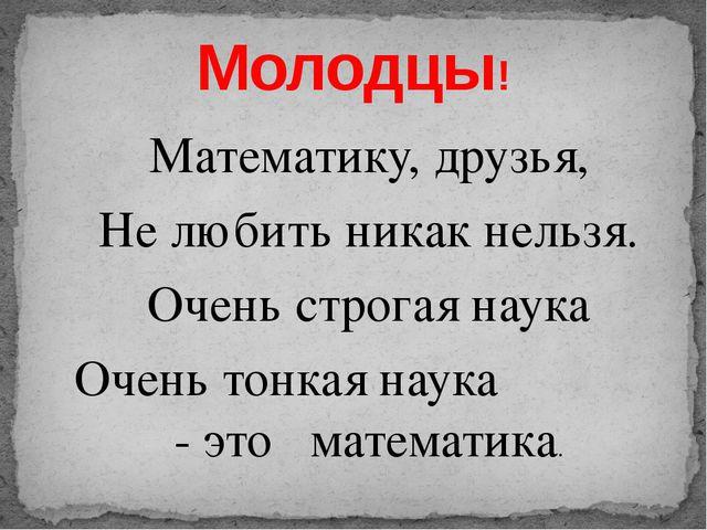 Математику, друзья, Не любить никак нельзя. Очень строгая наука Очень тонкая...