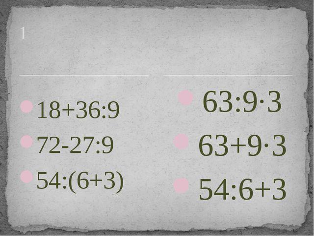 18+36:9 72-27:9 54:(6+3) 63:9·3 63+9·3 54:6+3 1