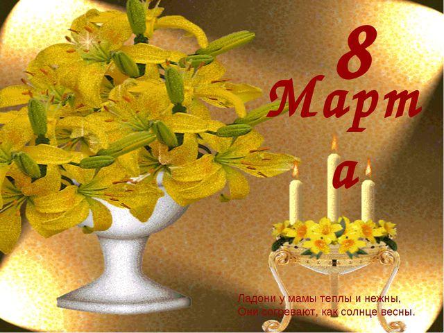 8 Марта Ладони у мамы теплы и нежны, Они согревают, как солнце весны.