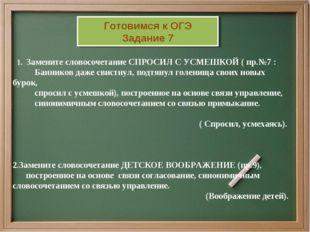 1. Замените словосочетание СПРОСИЛ С УСМЕШКОЙ ( пр.№7 : Банников даже свистн