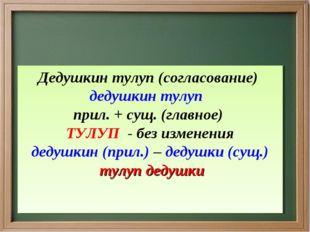 Дедушкин тулуп (согласование) дедушкин тулуп прил. + сущ. (главное) ТУЛУП -