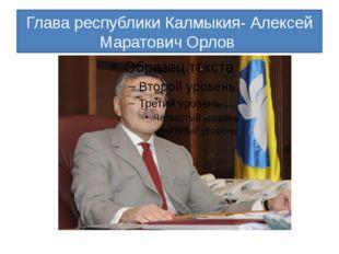 Глава республики Калмыкия- Алексей Маратович Орлов