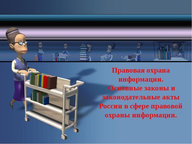 Правовая охрана информации. Основные законы и законодательные акты России в с...