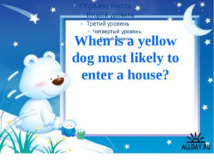 When is a yellow dog most likely to enter a house?