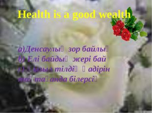 Health is a good wealth a)Денсаулық зор байлық b) Елі байдың жері бай с) Қыз