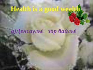 Health is a good wealth a)Денсаулық зор байлық