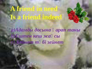 A friend in need Is a friend indeed a)Адамды досына қарап таны b)Ештен кеш ж