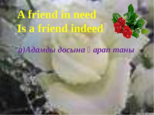 A friend in need Is a friend indeed a)Адамды досына қарап таны