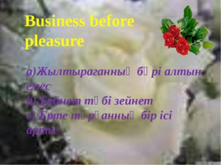 Business before pleasure a)Жылтыраганның бәрі алтын емес b) Бейнет түбі зейн