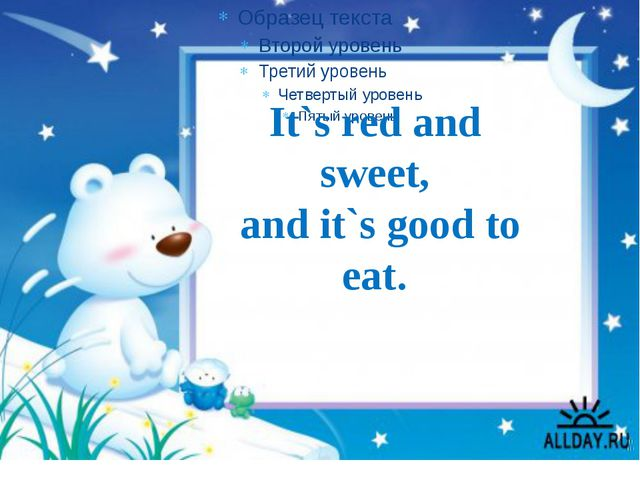 It`s red and sweet, and it`s good to eat.