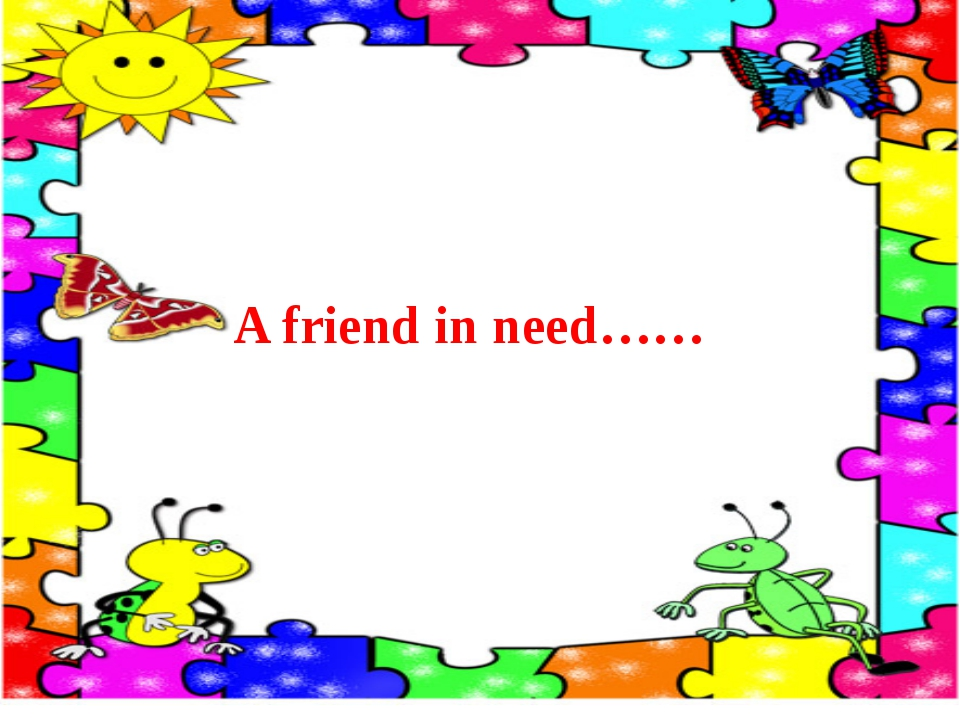 A friend in need……