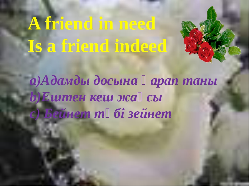 A friend in need Is a friend indeed a)Адамды досына қарап таны b)Ештен кеш ж...