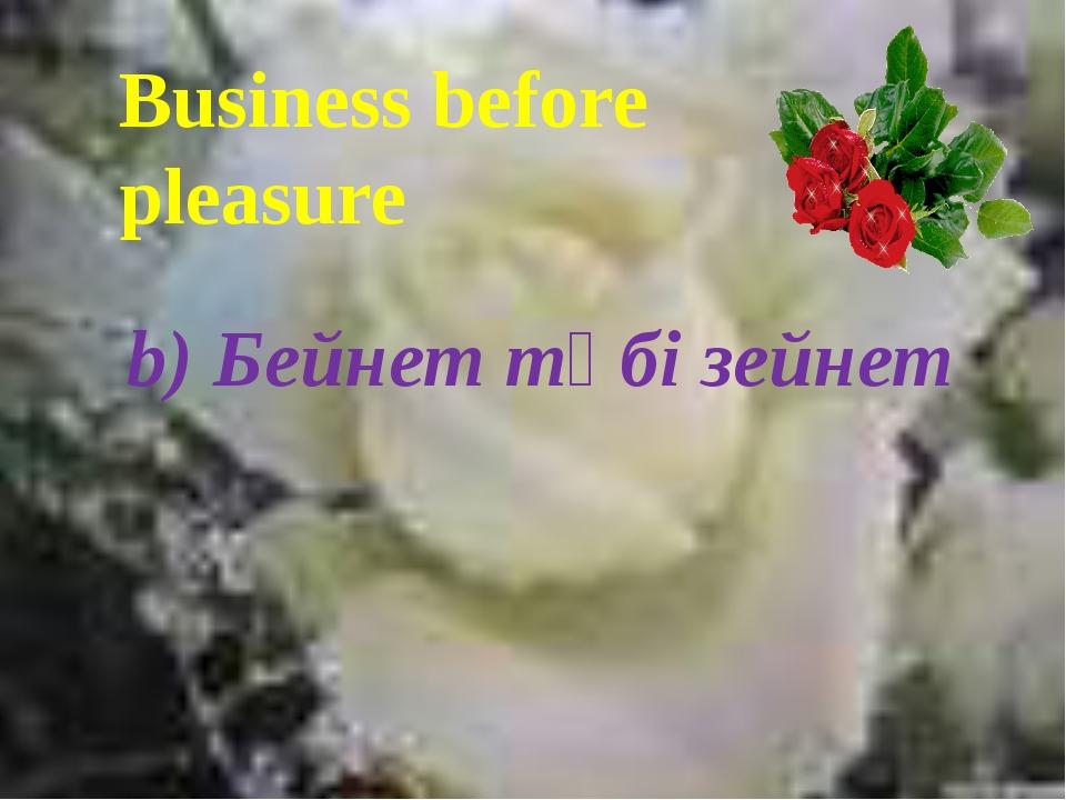 Business before pleasure b) Бейнет түбі зейнет