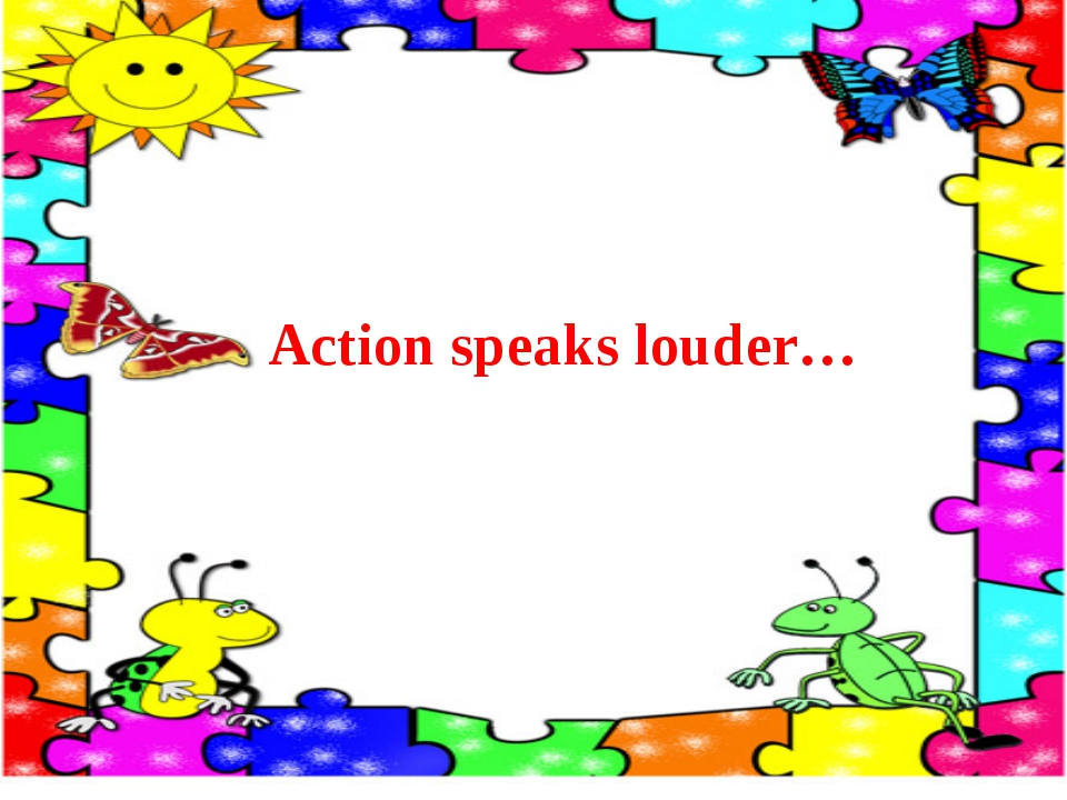Action speaks louder…