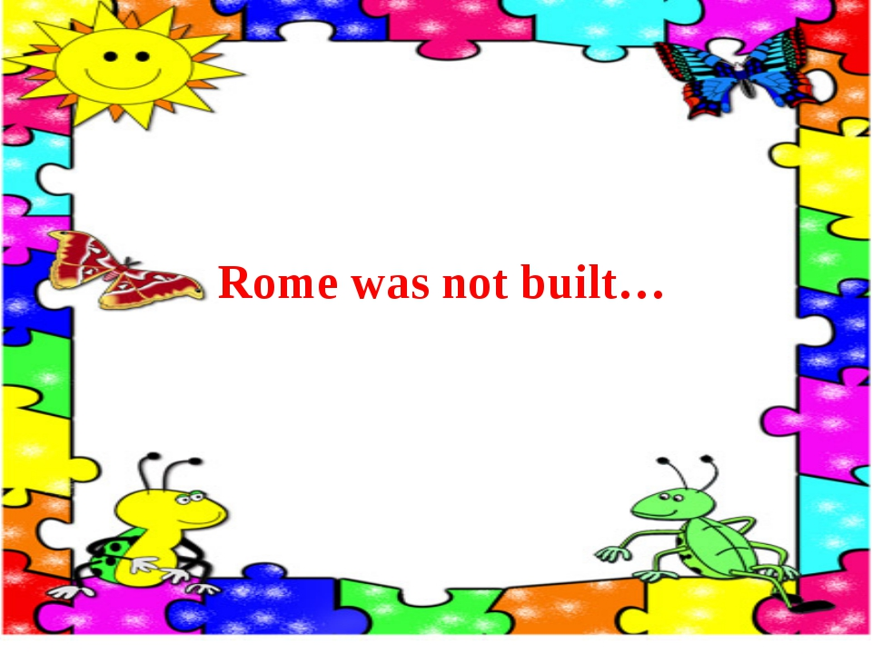 Rome was not built…