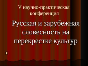 Русская и зарубежная словесность на перекрестке культур V научно-практическая