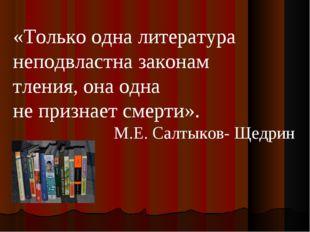 «Только одна литература неподвластна законам тления, она одна не признает сме