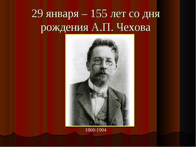 29 января – 155 лет со дня рождения А.П. Чехова 1860-1904