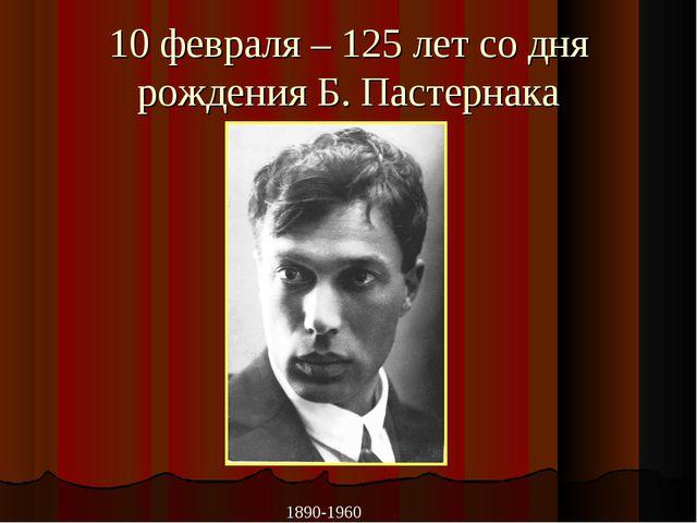 10 февраля – 125 лет со дня рождения Б. Пастернака 1890-1960